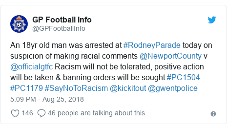 Twitter post by @GPFootballInfo: An 18yr old man was arrested at #RodneyParade today on suspicion of making racial comments @NewportCounty v @officialgtfc Racism will not be tolerated, positive action will be taken & banning orders will be sought #PC1504 #PC1179 #SayNoToRacism @kickitout @gwentpolice