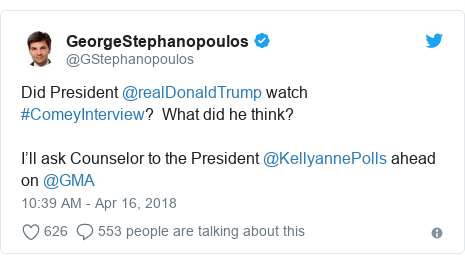 Twitter post by @GStephanopoulos: Did President @realDonaldTrump watch #ComeyInterview?  What did he think?  I'll ask Counselor to the President @KellyannePolls ahead on @GMA