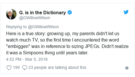 "Twitter post by @GWillowWilson: Here is a true story  growing up, my parents didn't let us watch much TV, so the first time I encountered the word ""embiggen"" was in reference to sizing JPEGs. Didn't realize it was a Simpsons thing until years later."