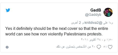 تويتر رسالة بعث بها @Gaddyb: Yes it definitely should be the next cover so that the entire world can see how non violently Palestinians protests.