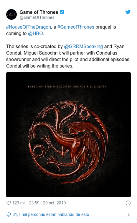 Publicación de Twitter por @GameOfThrones: #HouseOfTheDragon, a #GameofThrones prequel is coming to @HBO. The series is co-created by @GRRMSpeaking and Ryan Condal. Miguel Sapochnik will partner with Condal as showrunner and will direct the pilot and additional episodes. Condal will be writing the series.