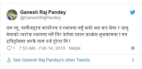 Twitter post by @GaneshRajPandey: प्रम ज्यु, पानीजहाज कार्यालय त स्थापना गर्नु भयो अब जल सेना र बायु सेनाको ब्यारेक स्थापना गर्ने तिर बेलैमा ध्यान जाओस शुभकामना ! नत्र इतिहाँसमा अरुकै नाम दर्ज होला नि !