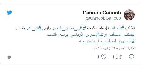 تويتر رسالة بعث بها @GanoobGanoob: نطالب #التحالف بإسقاط حكومه #علي_محسن_الاحمر وليس #بن_دغر فحسب #سقف_المطالب_ارتفع#الحرس_الرياسي_يواجه_الشعب #جنوبيون_التحالف_منا_ونحن_منه