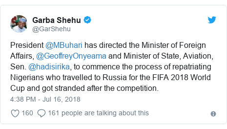 Twitter post by @GarShehu: President @MBuhari has directed the Minister of Foreign Affairs, @GeoffreyOnyeama and Minister of State, Aviation, Sen. @hadisirika, to commence the process of repatriating Nigerians who travelled to Russia for the FIFA 2018 World Cup and got stranded after the competition.