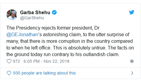 Twitter post by @GarShehu: The Presidency rejects former president, Dr @GEJonathan's astonishing claim, to the utter surprise of many, that there is more corruption in the country compared to when he left office. This is absolutely untrue. The facts on the ground today run contrary to his outlandish claim.