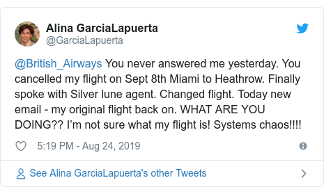 Twitter post by @GarciaLapuerta: @British_Airways You never answered me yesterday. You cancelled my flight on Sept 8th Miami to Heathrow. Finally spoke with Silver lune agent. Changed flight. Today new email - my original flight back on. WHAT ARE YOU DOING?? I'm not sure what my flight is! Systems chaos!!!!