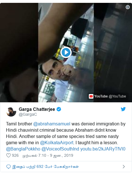 டுவிட்டர் இவரது பதிவு @GargaC: Tamil brother @abrahamsamuel was denied immigration by Hindi chauvinist criminal because Abraham didnt know Hindi. Another sample of same species tried same nasty game with me in @KolkataAirport. I taught him a lesson. @BanglaPokkho @VoiceofSouthInd