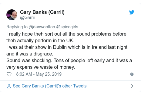 Twitter post by @Garrii: I really hope theh sort out all the sound problems before theh actually perform in the UK.I was at their show in Dublin which is in Ireland last night and it was a disgrace.Sound was shocking. Tons of people left early and it was a very expensive waste of money.