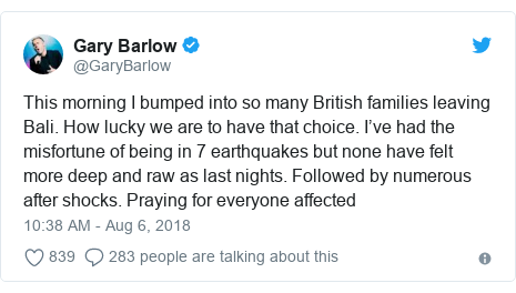 Twitter post by @GaryBarlow: This morning I bumped into so many British families leaving Bali. How lucky we are to have that choice. I've had the misfortune of being in 7 earthquakes but none have felt more deep and raw as last nights. Followed by numerous after shocks. Praying for everyone affected
