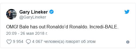 Twitter пост, автор: @GaryLineker: OMG! Bale has out Ronaldo'd Ronaldo. Incredi-BALE.