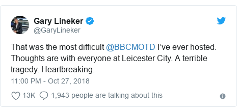 Twitter post by @GaryLineker: That was the most difficult @BBCMOTD I've ever hosted. Thoughts are with everyone at Leicester City. A terrible tragedy. Heartbreaking.