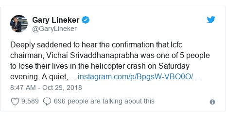 Twitter post by @GaryLineker: Deeply saddened to hear the confirmation that lcfc chairman, Vichai Srivaddhanaprabha was one of 5 people to lose their lives in the helicopter crash on Saturday evening. A quiet,…
