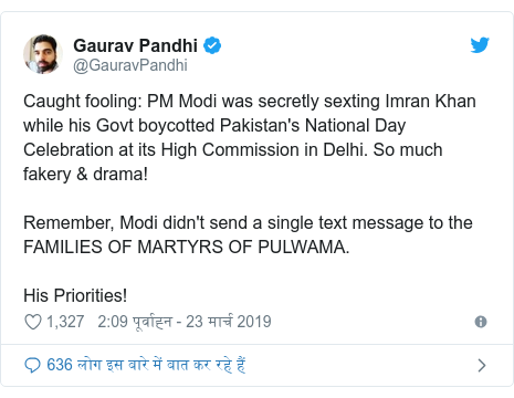 ट्विटर पोस्ट @GauravPandhi: Caught fooling  PM Modi was secretly sexting Imran Khan while his Govt boycotted Pakistan's National Day Celebration at its High Commission in Delhi. So much fakery & drama!Remember, Modi didn't send a single text message to the FAMILIES OF MARTYRS OF PULWAMA. His Priorities!