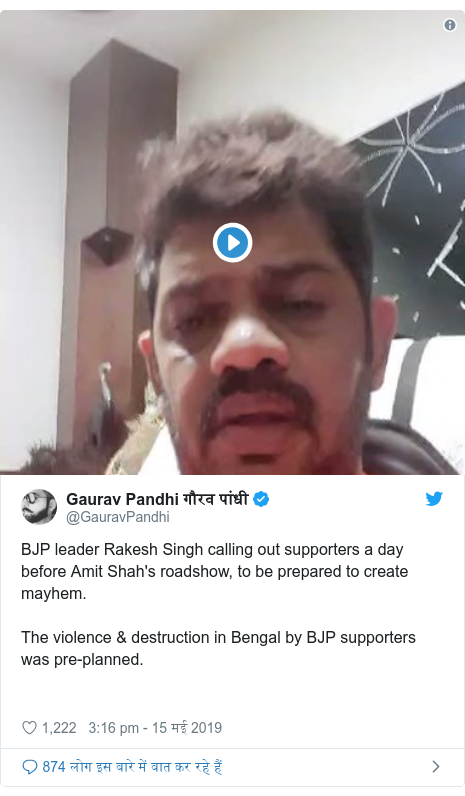 ट्विटर पोस्ट @GauravPandhi: BJP leader Rakesh Singh calling out supporters a day before Amit Shah's roadshow, to be prepared to create mayhem.The violence & destruction in Bengal by BJP supporters was pre-planned.