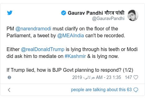 ٹوئٹر پوسٹس @GauravPandhi کے حساب سے: PM @narendramodi must clarify on the floor of the Parliament, a tweet by @MEAIndia can't be recorded.Either @realDonaldTrump is lying through his teeth or Modi did ask him to mediate on #Kashmir & is lying now.If Trump lied, how is BJP Govt planning to respond? (1/2)