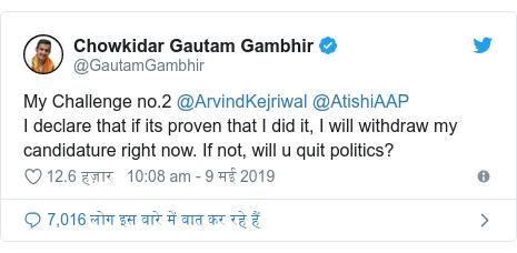 ट्विटर पोस्ट @GautamGambhir: My Challenge no.2 @ArvindKejriwal @AtishiAAP I declare that if its proven that I did it, I will withdraw my candidature right now. If not, will u quit politics?