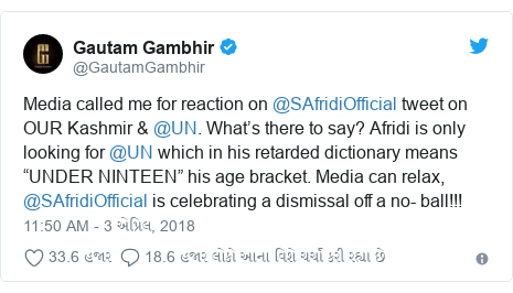 """Twitter post by @GautamGambhir: Media called me for reaction on @SAfridiOfficial tweet on OUR Kashmir & @UN. What's there to say? Afridi is only looking for @UN which in his retarded dictionary means """"UNDER NINTEEN"""" his age bracket. Media can relax, @SAfridiOfficial is celebrating a dismissal off a no- ball!!!"""