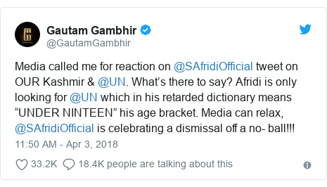 "Twitter post by @GautamGambhir: Media called me for reaction on @SAfridiOfficial tweet on OUR Kashmir & @UN. What's there to say? Afridi is only looking for @UN which in his retarded dictionary means ""UNDER NINTEEN"" his age bracket. Media can relax, @SAfridiOfficial is celebrating a dismissal off a no- ball!!!"