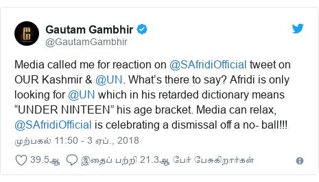 """டுவிட்டர் இவரது பதிவு @GautamGambhir: Media called me for reaction on @SAfridiOfficial tweet on OUR Kashmir & @UN. What's there to say? Afridi is only looking for @UN which in his retarded dictionary means """"UNDER NINTEEN"""" his age bracket. Media can relax, @SAfridiOfficial is celebrating a dismissal off a no- ball!!!"""