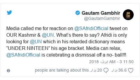 "ٹوئٹر پوسٹس @GautamGambhir کے حساب سے: Media called me for reaction on @SAfridiOfficial tweet on OUR Kashmir & @UN. What's there to say? Afridi is only looking for @UN which in his retarded dictionary means ""UNDER NINTEEN"" his age bracket. Media can relax, @SAfridiOfficial is celebrating a dismissal off a no- ball!!!"