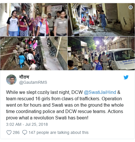 Twitter post by @GautamRMS: While we slept cozily last night, DCW @SwatiJaiHind & team rescued 16 girls from claws of traffickers. Operation went on for hours and Swati was on the ground the whole time coordinating police and DCW rescue teams. Actions prove what a revolution Swati has been!