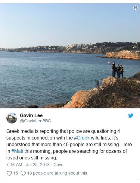 Twitter post by @GavinLeeBBC: Greek media is reporting that police are questioning 4 suspects in connection with the #Greek wild fires. It's understood that more than 40 people are still missing. Here in #Mati this morning, people are searching for dozens of loved ones still missing.
