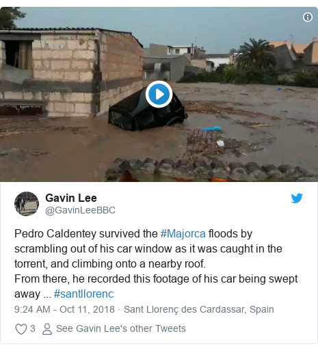 Twitter post by @GavinLeeBBC: Pedro Caldentey survived the #Majorca floods by scrambling out of his car window as it was caught in the torrent, and climbing onto a nearby roof. From there, he recorded this footage of his car being swept away ... #santllorenc