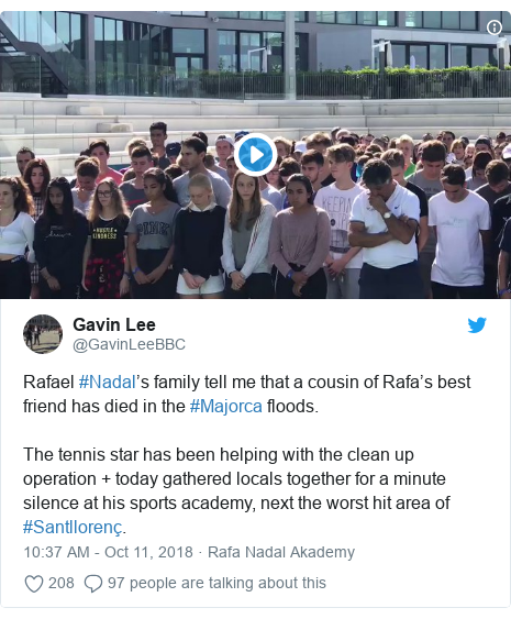 Twitter post by @GavinLeeBBC: Rafael #Nadal's family tell me that a cousin of Rafa's best friend has died in the #Majorca floods.The tennis star has been helping with the clean up operation + today gathered locals together for a minute silence at his sports academy, next the worst hit area of #Santllorenç.