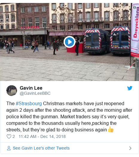 Twitter post by @GavinLeeBBC: The #Strasbourg Christmas markets have just reopened again 2 days after the shooting attack, and the morning after police killed the gunman. Market traders say it's very quiet, compared to the thousands usually here,packing the streets, but they're glad to doing business again👍