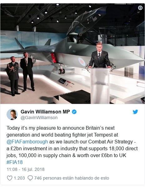 Publicación de Twitter por @GavinWilliamson: Today it's my pleasure to announce Britain's next generation and world beating fighter jet Tempest at @FIAFarnborough as we launch our Combat Air Strategy - a £2bn investment in an industry that supports 18,000 direct jobs, 100,000 in supply chain & worth over £6bn to UK #FIA18