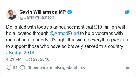 Twitter post by @GavinWilliamson: Delighted with today's announcement that £10 million will be allocated through @ArmedFund to help veterans with mental health needs. It's right that we do everything we can to support those who have so bravely served this country #Budget2018