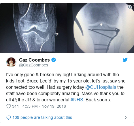 Twitter post by @GazCoombes: I've only gone & broken my leg! Larking around with the kids I got 'Bruce Lee'd' by my 15 year old  let's just say she connected too well. Had surgery today @OUHospitals the staff have been completely amazing. Massive thank you to all @ the JR & to our wonderful #NHS. Back soon x