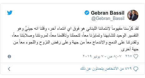 تويتر رسالة بعث بها @Gebran_Bassil: لقد كرّسنا مفهوماً لانتمائنا اللبناني هو فوق اي انتماء آخر، وقلنا انه جينيّ وهو التفسير الوحيد لتشابهنا وتمايزنا معاً، لتحملنا وتأقلمنا معاً، لمرونتنا وصلابتنا معاً، ولقدرتنا على الدمج والاندماج معاً من جهة وعلى رفض النزوح واللجوء معاً من جهة أخرى