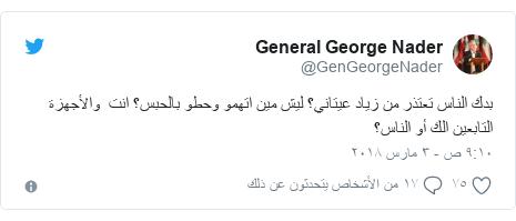 تويتر رسالة بعث بها @GenGeorgeNader: بدك الناس تعتذر من زياد عيتاني؟ ليش مين اتهمو وحطو بالحبس؟ انت  والأجهزة التابعين الك أو الناس؟