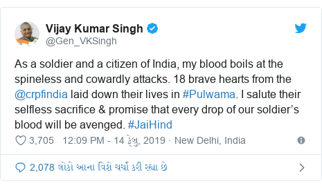 Twitter post by @Gen_VKSingh: As a soldier and a citizen of India, my blood boils at the spineless and cowardly attacks. 18 brave hearts from the @crpfindia laid down their lives in #Pulwama. I salute their selfless sacrifice & promise that every drop of our soldier's blood will be avenged. #JaiHind