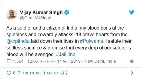 ट्विटर पोस्ट @Gen_VKSingh: As a soldier and a citizen of India, my blood boils at the spineless and cowardly attacks. 18 brave hearts from the @crpfindia laid down their lives in #Pulwama. I salute their selfless sacrifice & promise that every drop of our soldier's blood will be avenged. #JaiHind