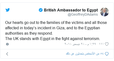 تويتر رسالة بعث بها @GeoffreyDAdams: Our hearts go out to the families of the victims and all those affected in today's incident in Giza, and to the Egyptian authorities as they respond. The UK stands with Egypt in the fight against terrorism.