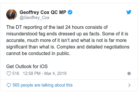 Twitter post by @Geoffrey_Cox: The DT reporting of the last 24 hours consists of misunderstood fag ends dressed up as facts. Some of it is accurate, much more of it isn't and what is not is far more significant than what is. Complex and detailed negotiations cannot be conducted in public. Get Outlook for iOS