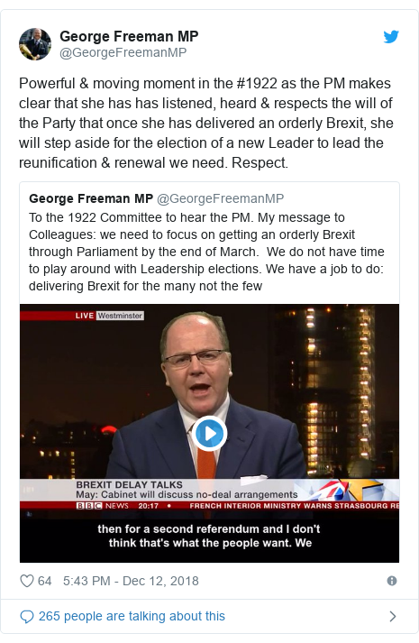 Twitter post by @GeorgeFreemanMP: Powerful & moving moment in the #1922 as the PM makes clear that she has has listened, heard & respects the will of the Party that once she has delivered an orderly Brexit, she will step aside for the election of a new Leader to lead the reunification & renewal we need. Respect.