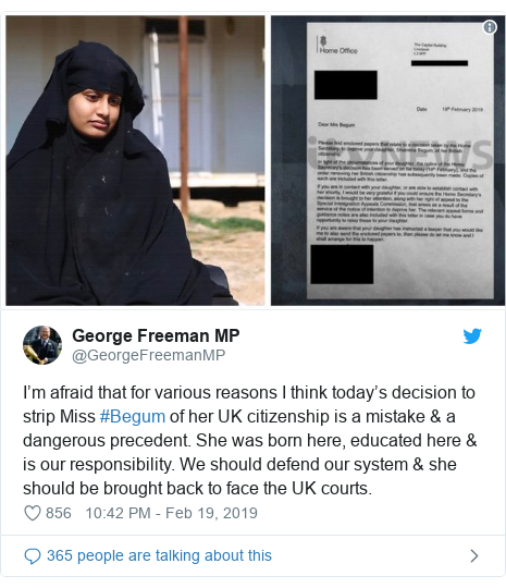 Twitter post by @GeorgeFreemanMP: I'm afraid that for various reasons I think today's decision to strip Miss #Begum of her UK citizenship is a mistake & a dangerous precedent. She was born here, educated here & is our responsibility. We should defend our system & she should be brought back to face the UK courts.