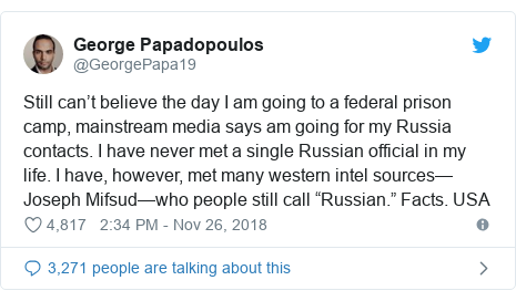 """Twitter post by @GeorgePapa19: Still can't believe the day I am going to a federal prison camp, mainstream media says am going for my Russia contacts. I have never met a single Russian official in my life. I have, however, met many western intel sources—Joseph Mifsud—who people still call """"Russian."""" Facts. USA"""