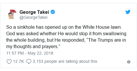 "Twitter post by @GeorgeTakei: So a sinkhole has opened up on the White House lawn. God was asked whether He would stop it from swallowing the whole building, but He responded, ""The Trumps are in my thoughts and prayers."""