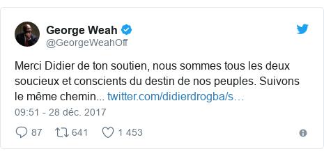 Twitter publication par @GeorgeWeahOff: Merci Didier de ton soutien, nous sommes tous les deux soucieux et conscients du destin de nos peuples. Suivons le même chemin...