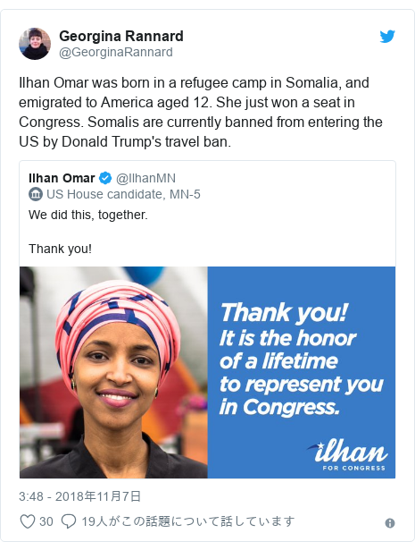 Twitter post by @GeorginaRannard: Ilhan Omar was born in a refugee camp in Somalia, and emigrated to America aged 12. She just won a seat in Congress. Somalis are currently banned from entering the US by Donald Trump's travel ban.