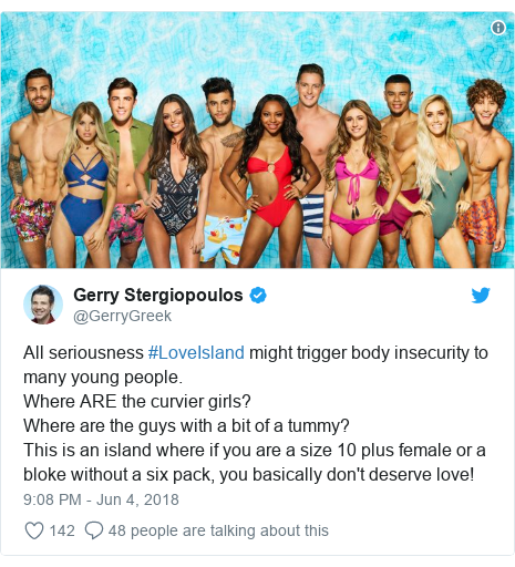 Twitter post by @GerryGreek: All seriousness #LoveIsland might trigger body insecurity to many young people. Where ARE the curvier girls? Where are the guys with a bit of a tummy?  This is an island where if you are a size 10 plus female or a bloke without a six pack, you basically don't deserve love!
