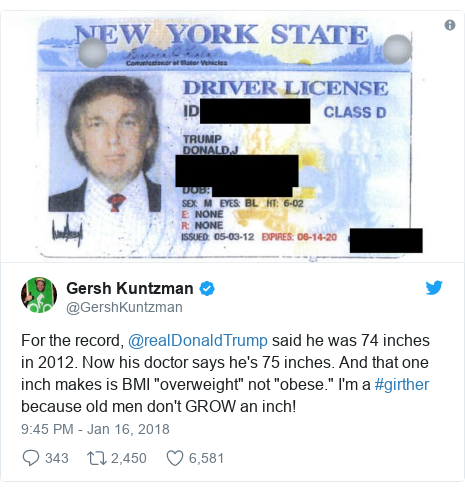 """Twitter post by @GershKuntzman: For the record, @realDonaldTrump said he was 74 inches in 2012. Now his doctor says he's 75 inches. And that one inch makes is BMI """"overweight"""" not """"obese."""" I'm a #girther because old men don't GROW an inch!"""