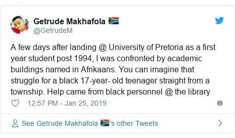 Twitter post by @GetrudeM: A few days after landing @ University of Pretoria as a first year student post 1994, I was confronted by academic buildings named in Afrikaans. You can imagine that struggle for a black 17-year- old teenager straight from a township. Help came from black personnel @ the library