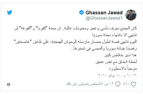 """تويتر رسالة بعث بها @GhassanJawad1: كان الجميع يعرف بأسى وعجز ومعنويات عالية.. ان محنة """"كفريا"""" و""""الفوعة"""" لن تنتهي الا بانتهاء محنة سوريااليوم تنتهي قصة اطول حصار مارسته الوحوش الهمجية، على بلدتين """"عاصيتين"""" رفضتا خيانة سوريا والمضي في تدميرها.. هذا نذير خلاص كبير لحظة انعتاق مع نفس عميق مرحباً بالاسطورة"""