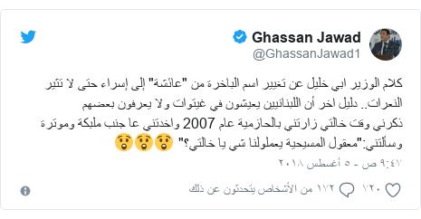 """تويتر رسالة بعث بها @GhassanJawad1: كلام الوزير ابي خليل عن تغيير اسم الباخرة من """"عائشة"""" إلى إسراء حتى لا تثير النعرات.. دليل اخر أن اللبنانيين يعيشون في غيتوات ولا يعرفون بعضهمذكرني وقت خالتي زارتني بالحازمية عام 2007 واخدتني عا جنب ملبكة وموترة وسألتني """"معقول المسيحية يعملولنا شي يا خالتي؟"""" 😲😲😲"""