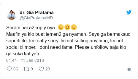 Twitter pesan oleh @GiaPratamaMD: Serem baca2 reply nya. 😐😐😐Maafin ya klo buat temen2 ga nyaman. Saya ga bermaksud seperti itu. Im really sorry. Im not selling anything, Im not social climber. I dont need fame. Please unfollow saja klo ga suka liat yah.